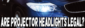 Are Projector Headlights Legal?