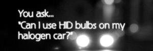 Your questions answered: Can I use HID bulbs on my halogen car?