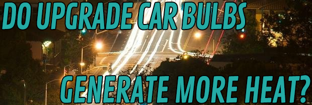 Do Upgrade Car Bulbs Generate More Heat?