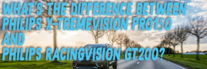 What`s the Difference between the Philips X-tremeVision Pro 150 and the Philips RacingVision GT200?