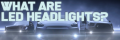 What are LED Headlights?