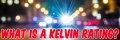 What Is A Kelvin Rating?