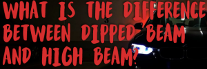 What`s the Difference between Dipped Beam and High Beam?